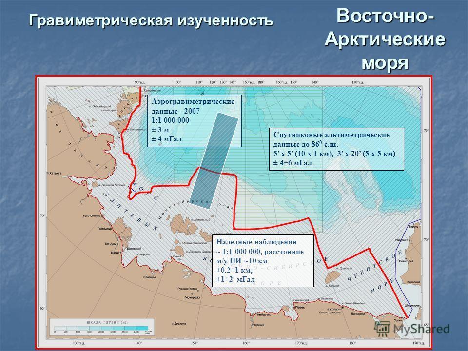 Восточно- Арктические моря Гравиметрическая изученность Наледные наблюдения ~ 1:1 000 000, расстояние м/у ПИ 10 км ±0.2÷1 км, ±1÷2 м Гал Спутниковые альтиметрические данные до 86 0 с.ш. 5 х 5 (10 x 1 км), 3 x 20 (5 х 5 км) ± 4÷6 м Гал Аэрогравиметрич