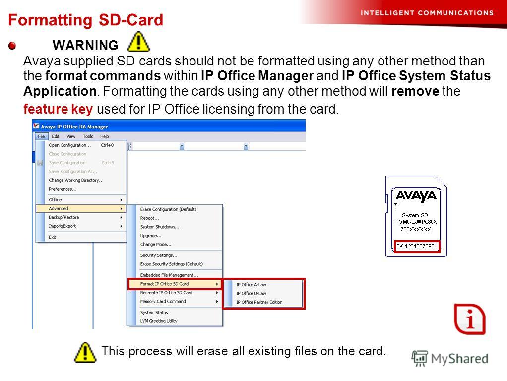 Formatting SD-Card WARNING Avaya supplied SD cards should not be formatted using any other method than the format commands within IP Office Manager and IP Office System Status Application. Formatting the cards using any other method will remove the f