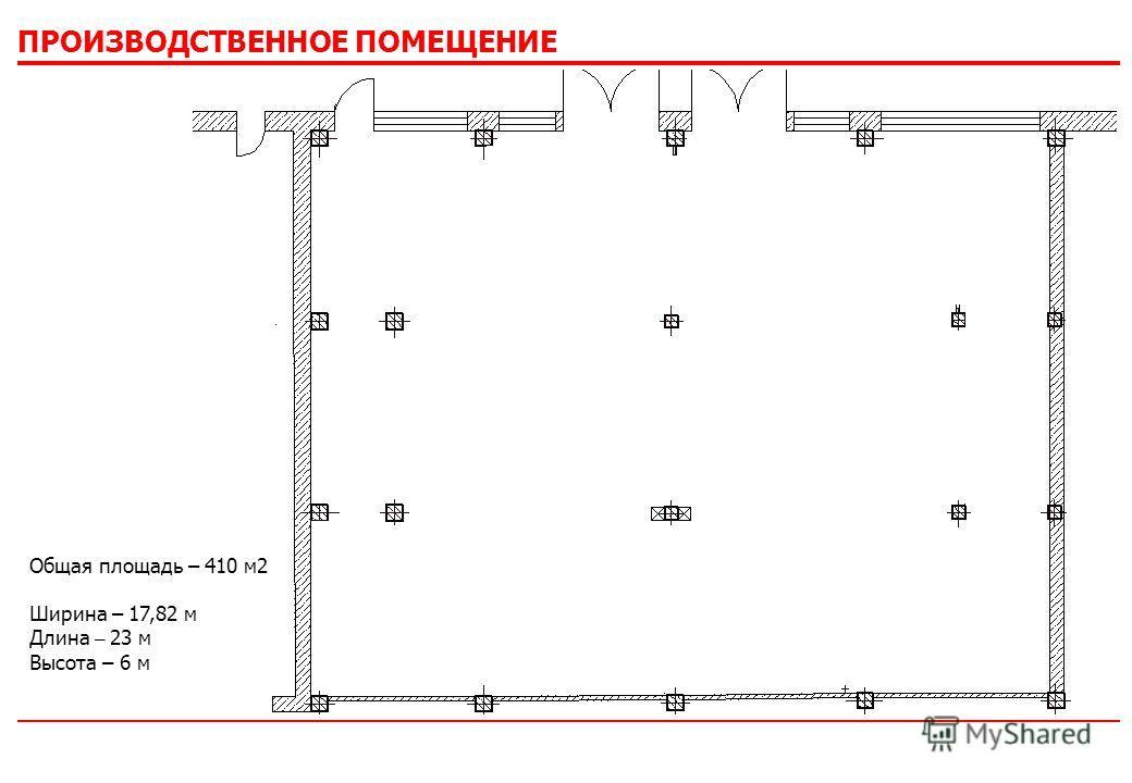 ПРОИЗВОДСТВЕННОЕ ПОМЕЩЕНИЕ Общая площадь – 410 м 2 Ширина – 17,82 м Длина – 23 м Высота – 6 м