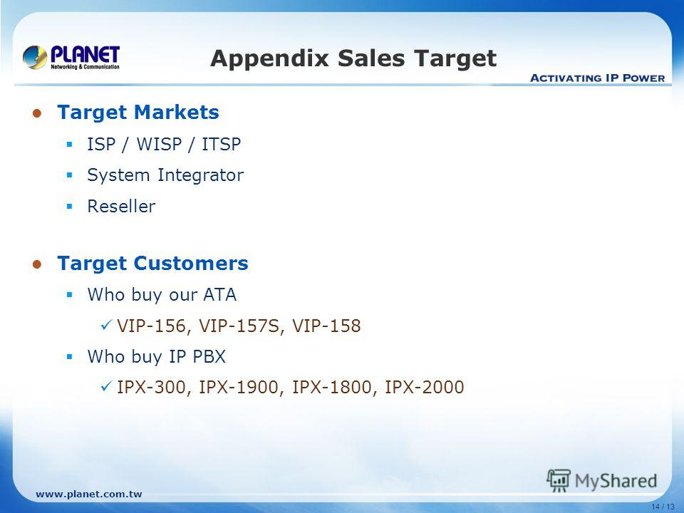14 / 13 Target Markets ISP / WISP / ITSP System Integrator Reseller Target Customers Who buy our ATA VIP-156, VIP-157S, VIP-158 Who buy IP PBX IPX-300, IPX-1900, IPX-1800, IPX-2000 Appendix Sales Target