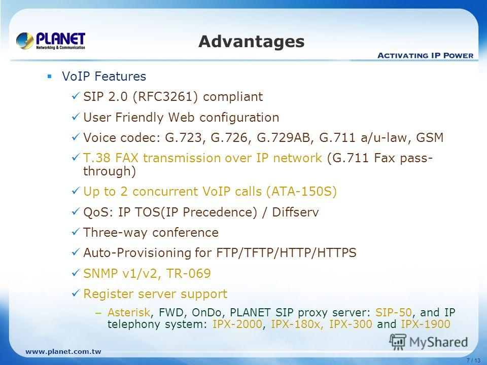 www.planet.com.tw 7 / 13 Advantages VoIP Features SIP 2.0 (RFC3261) compliant User Friendly Web configuration Voice codec: G.723, G.726, G.729AB, G.711 a/u-law, GSM T.38 FAX transmission over IP network (G.711 Fax pass- through) Up to 2 concurrent Vo