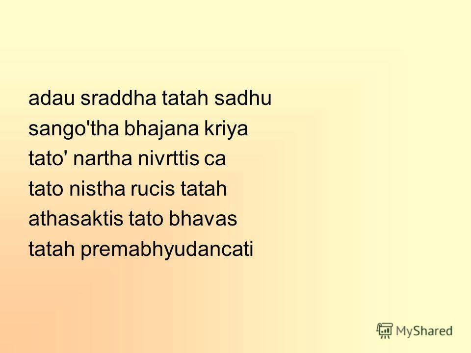 adau sraddha tatah sadhu sango'tha bhajana kriya tato' nartha nivrttis ca tato nistha rucis tatah athasaktis tato bhavas tatah premabhyudancati