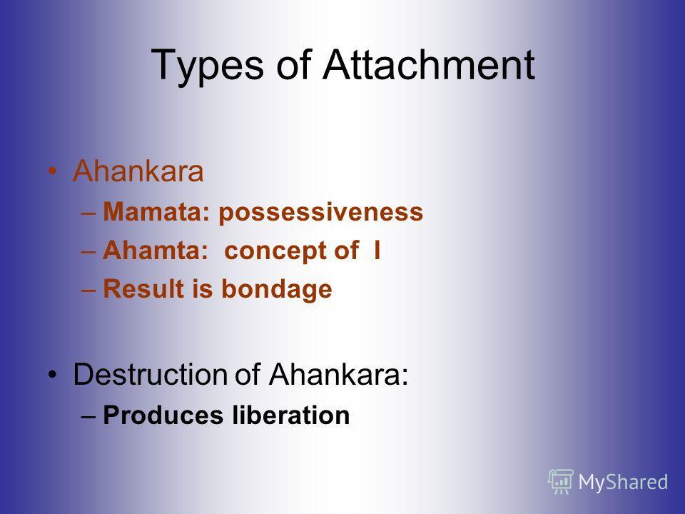 Types of Attachment Ahankara –Mamata: possessiveness –Ahamta: concept of I –Result is bondage Destruction of Ahankara: –Produces liberation