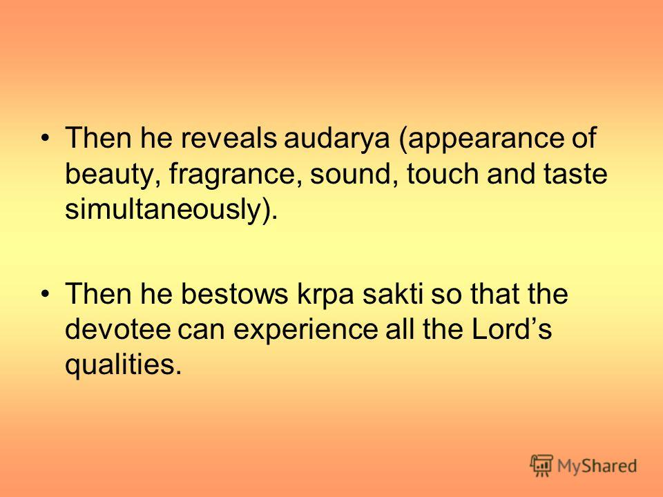 Then he reveals audarya (appearance of beauty, fragrance, sound, touch and taste simultaneously). Then he bestows krpa sakti so that the devotee can experience all the Lords qualities.