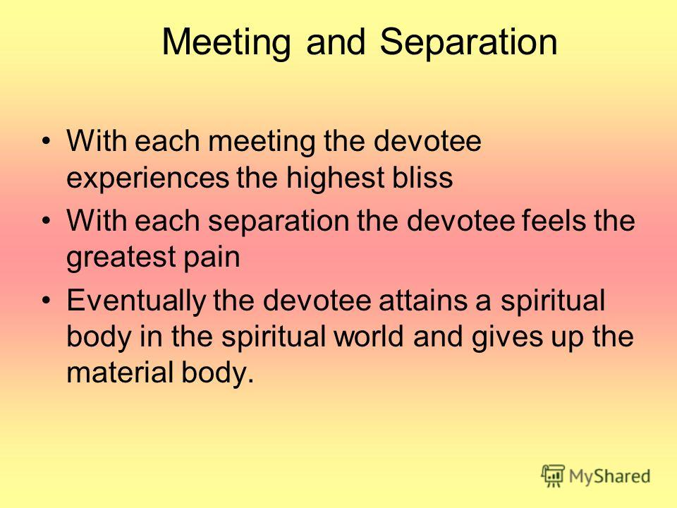 Meeting and Separation With each meeting the devotee experiences the highest bliss With each separation the devotee feels the greatest pain Eventually the devotee attains a spiritual body in the spiritual world and gives up the material body.