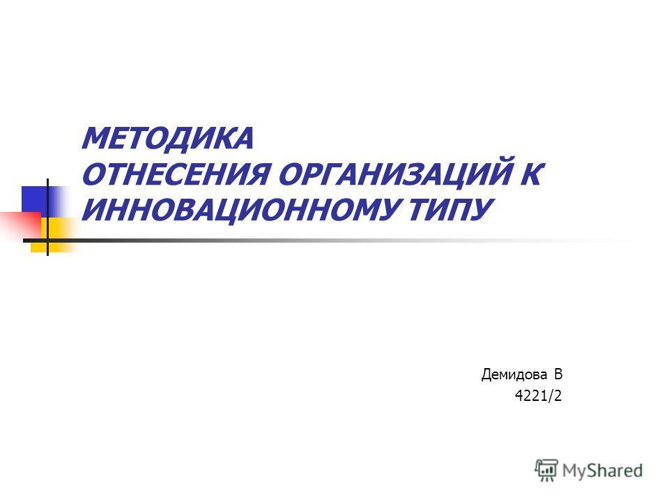 МЕТОДИКА ОТНЕСЕНИЯ ОРГАНИЗАЦИЙ К ИННОВАЦИОННОМУ ТИПУ Демидова В 4221/2