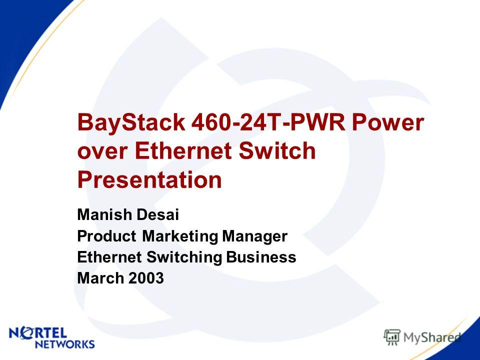 BayStack 460-24T-PWR Power over Ethernet Switch Presentation Manish Desai Product Marketing Manager Ethernet Switching Business March 2003