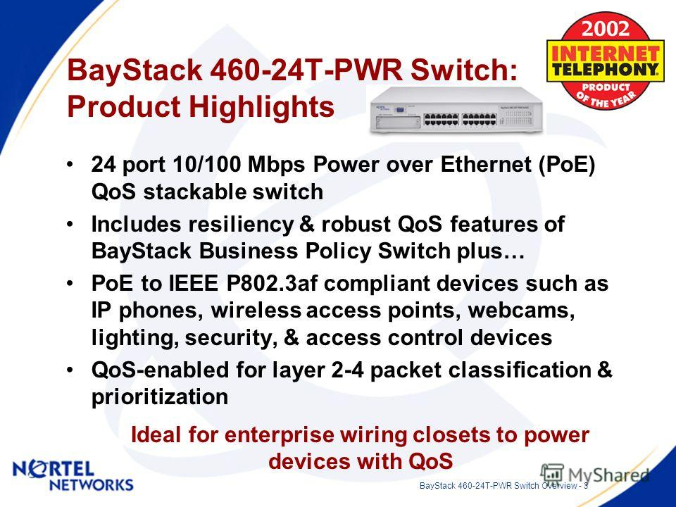 BayStack 460-24T-PWR Switch Overview - 3 BayStack 460-24T-PWR Switch: Product Highlights 24 port 10/100 Mbps Power over Ethernet (PoE) QoS stackable switch Includes resiliency & robust QoS features of BayStack Business Policy Switch plus… PoE to IEEE
