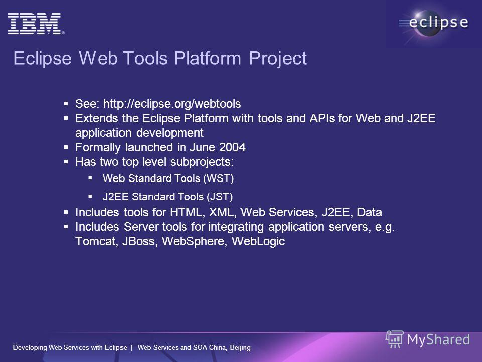 Developing Web Services with Eclipse | Web Services and SOA China, Beijing Eclipse Web Tools Platform Project See: http://eclipse.org/webtools Extends the Eclipse Platform with tools and APIs for Web and J2EE application development Formally launched