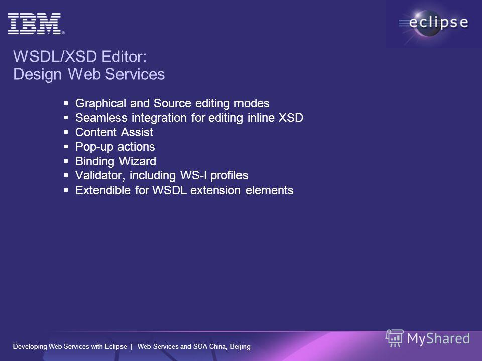 Developing Web Services with Eclipse | Web Services and SOA China, Beijing WSDL/XSD Editor: Design Web Services Graphical and Source editing modes Seamless integration for editing inline XSD Content Assist Pop-up actions Binding Wizard Validator, inc