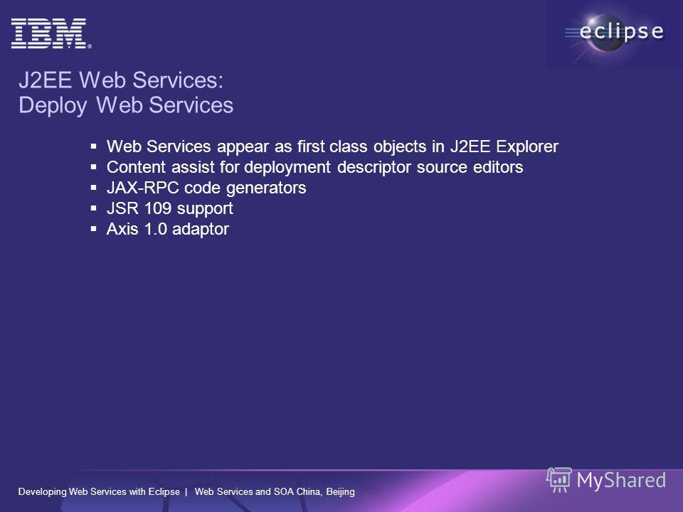 Developing Web Services with Eclipse | Web Services and SOA China, Beijing J2EE Web Services: Deploy Web Services Web Services appear as first class objects in J2EE Explorer Content assist for deployment descriptor source editors JAX-RPC code generat