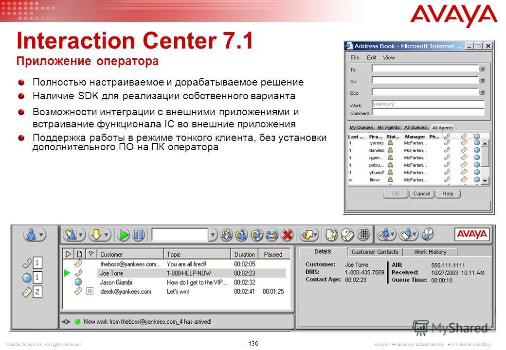 135 © 2006 Avaya Inc. All rights reserved. Avaya – Proprietary & Confidential. For Internal Use Only. Interaction Center 7.1 Avaya Workflow Designer Графическое приложение, используемое для быстрой разработки сценариев и интеграции с внешними система