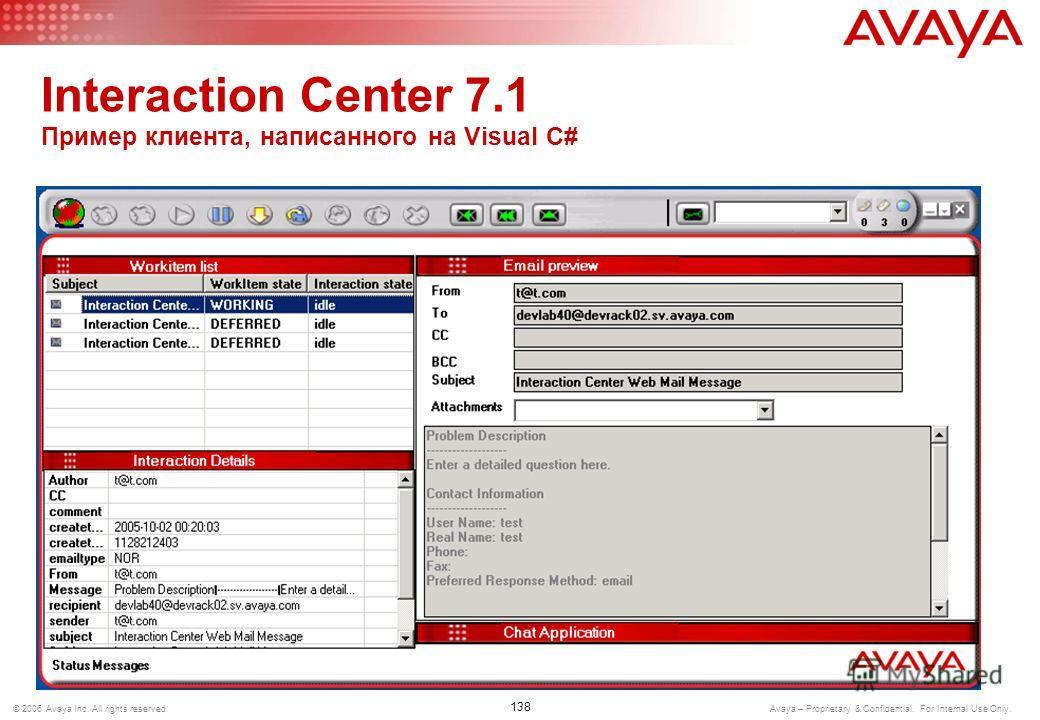 137 © 2006 Avaya Inc. All rights reserved. Avaya – Proprietary & Confidential. For Internal Use Only. Interaction Center 7.1 Multimedia SDK Использует как Java так и.NET-интерфейсы Поддерживает клиентскую интеграцию через VB, C++, C#, Java Swing и т.