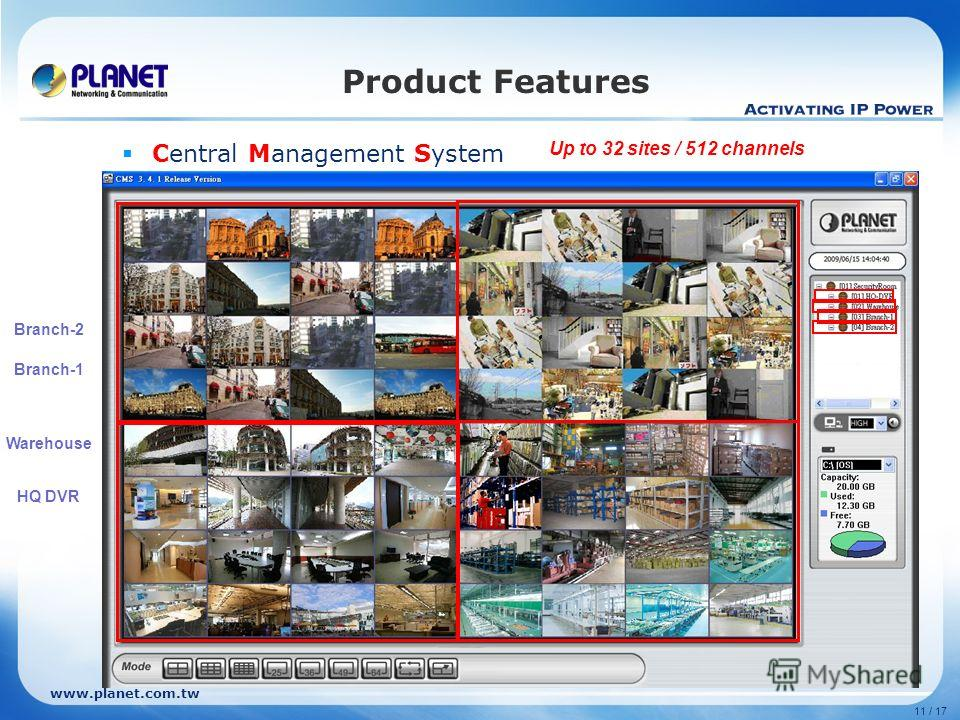 www.planet.com.tw 11 / 17 Product Features Central Management System Setting Add remote site Filling in IP of DVR HQ DVR Warehouse Branch-1 Branch-2 Up to 32 sites / 512 channels