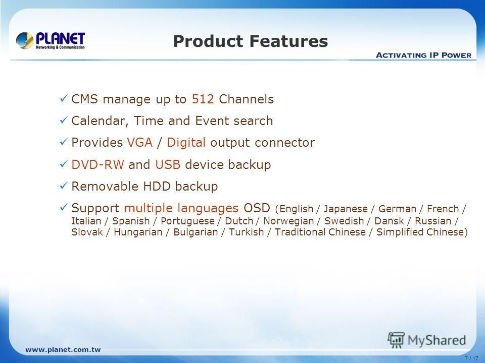 www.planet.com.tw 7 / 17 Product Features CMS manage up to 512 Channels Calendar, Time and Event search Provides VGA / Digital output connector DVD-RW and USB device backup Removable HDD backup Support multiple languages OSD (English / Japanese / Ger