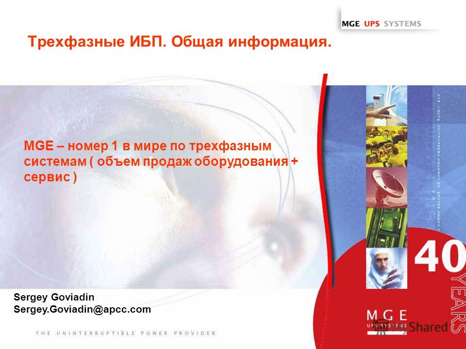 www.mgeups.com Трехфазные ИБП. Общая информация. MGE – номер 1 в мире по трехфазным системам ( объем продаж оборудования + сервис ) Sergey Goviadin Sergey.Goviadin@apcc.com