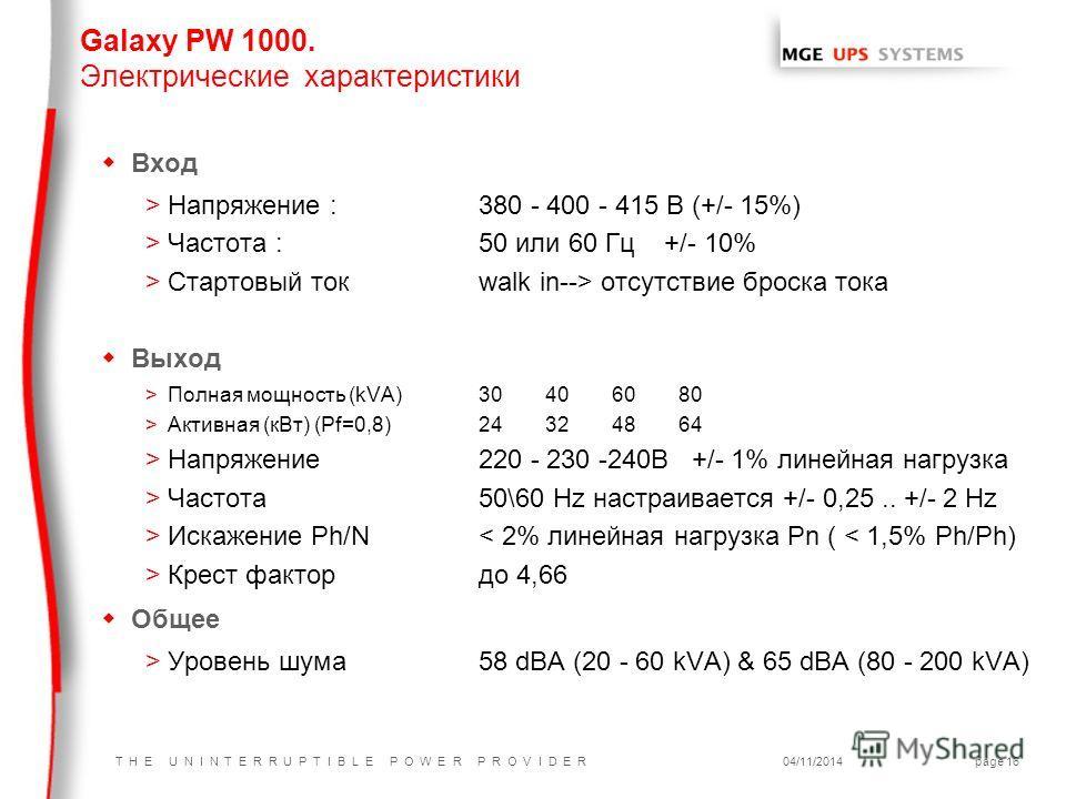 T H E U N I N T E R R U P T I B L E P O W E R P R O V I D E R04/11/2014page 16 w Вход >Напряжение : 380 - 400 - 415 В (+/- 15%) >Частота : 50 или 60 Гц +/- 10% >Стартовый ток walk in--> отсутствие броска тока w Выход >Полная мощность (kVA)30406080 >А
