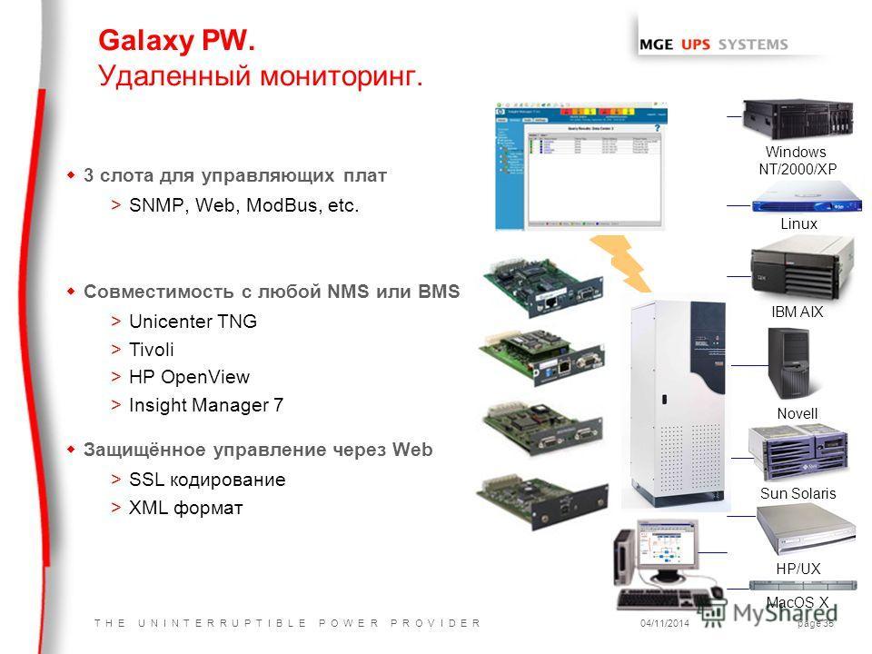 T H E U N I N T E R R U P T I B L E P O W E R P R O V I D E R04/11/2014page 35 IBM AIX Galaxy PW. Удаленный мониторинг. w3 слота для управляющих плат >SNMP, Web, ModBus, etc. Windows NT/2000/XP Sun Solaris Linux Novell MacOS X HP/UX w Совместимость с