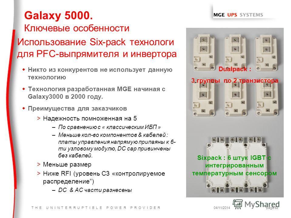 T H E U N I N T E R R U P T I B L E P O W E R P R O V I D E R04/11/2014page 62 Использование Six-pack технологи для PFC-выпрямителя и инвертора w Никто из конкурентов не использует данную технологию w Технология разработанная MGE начиная с Galaxy3000