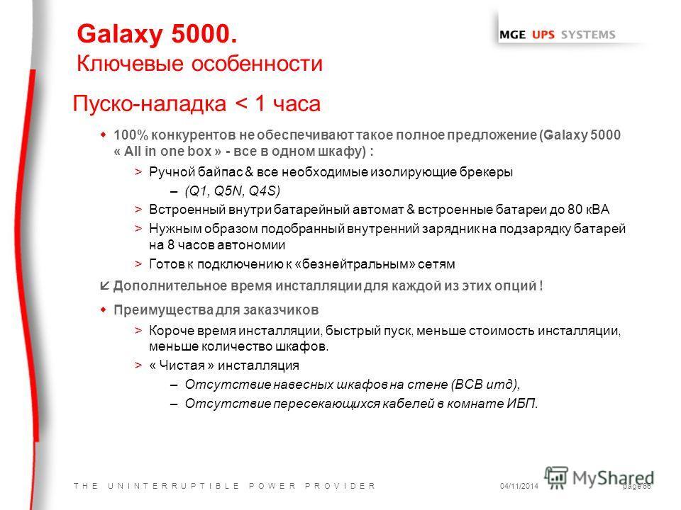 T H E U N I N T E R R U P T I B L E P O W E R P R O V I D E R04/11/2014page 66 Пуско-наладка < 1 часа w100% конкурентов не обеспечивают такое полное предложение (Galaxy 5000 « All in one box » - все в одном шкафу) : >Ручной байпас & все необходимые и