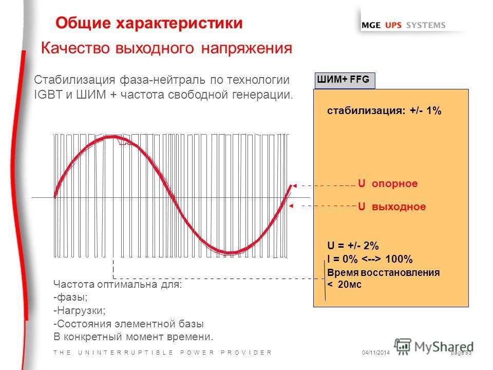 T H E U N I N T E R R U P T I B L E P O W E R P R O V I D E R04/11/2014page 83 Качество выходного напряжения стабилизация: +/- 1% U опорное U выходное U = +/- 2% I = 0% 100% Время восстановления < 20 мс ШИМ+ FFG Стабилизация фаза-нейтраль по технолог