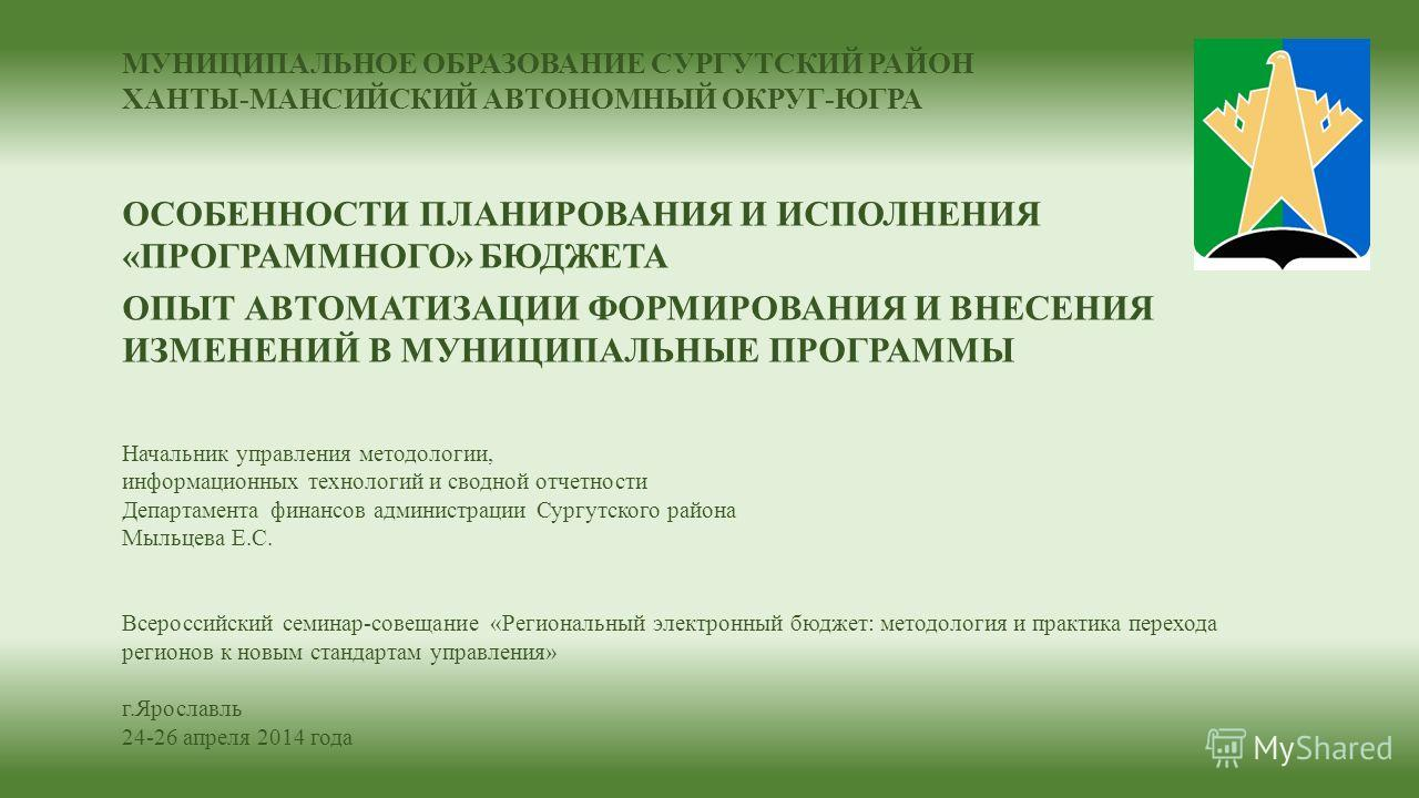 МУНИЦИПАЛЬНОЕ ОБРАЗОВАНИЕ СУРГУТСКИЙ РАЙОН ХАНТЫ-МАНСИЙСКИЙ АВТОНОМНЫЙ ОКРУГ-ЮГРА ОСОБЕННОСТИ ПЛАНИРОВАНИЯ И ИСПОЛНЕНИЯ «ПРОГРАММНОГО» БЮДЖЕТА ОПЫТ АВТОМАТИЗАЦИИ ФОРМИРОВАНИЯ И ВНЕСЕНИЯ ИЗМЕНЕНИЙ В МУНИЦИПАЛЬНЫЕ ПРОГРАММЫ Начальник управления методол
