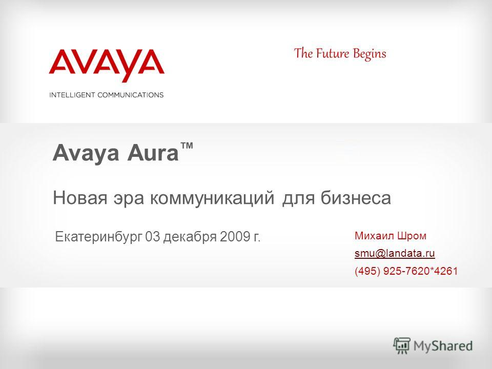 The Future Begins Avaya Aura Новая эра коммуникаций для бизнеса Михаил Шром smu@landata.ru (495) 925-7620*4261 Екатеринбург 03 декабря 2009 г.