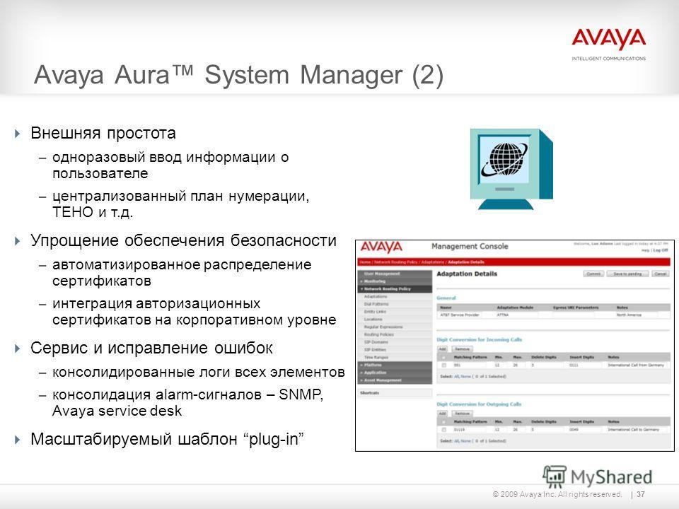37© 2009 Avaya Inc. All rights reserved. Avaya Aura System Manager (2) Внешняя простота – одноразовый ввод информации о пользователе – централизованный план нумерации, TEHO и т.д. Упрощение обеспечения безопасности – автоматизированное распределение