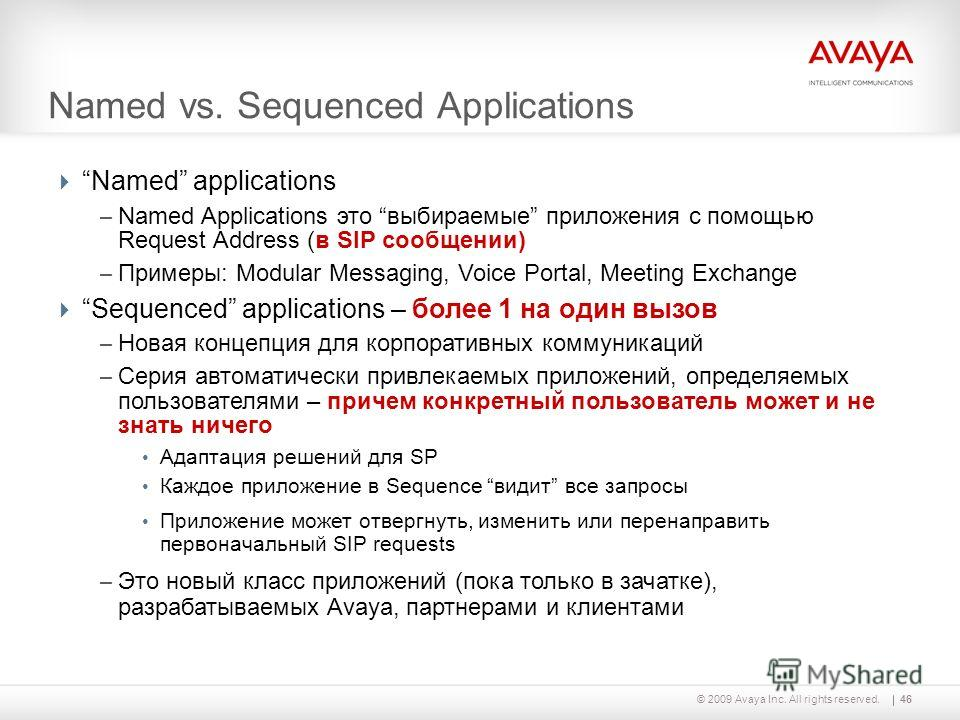 46© 2009 Avaya Inc. All rights reserved. Named vs. Sequenced Applications Named applications – Named Applications это выбираемые приложения с помощью Request Address (в SIP сообщении) – Примеры: Modular Messaging, Voice Portal, Meeting Exchange Seque