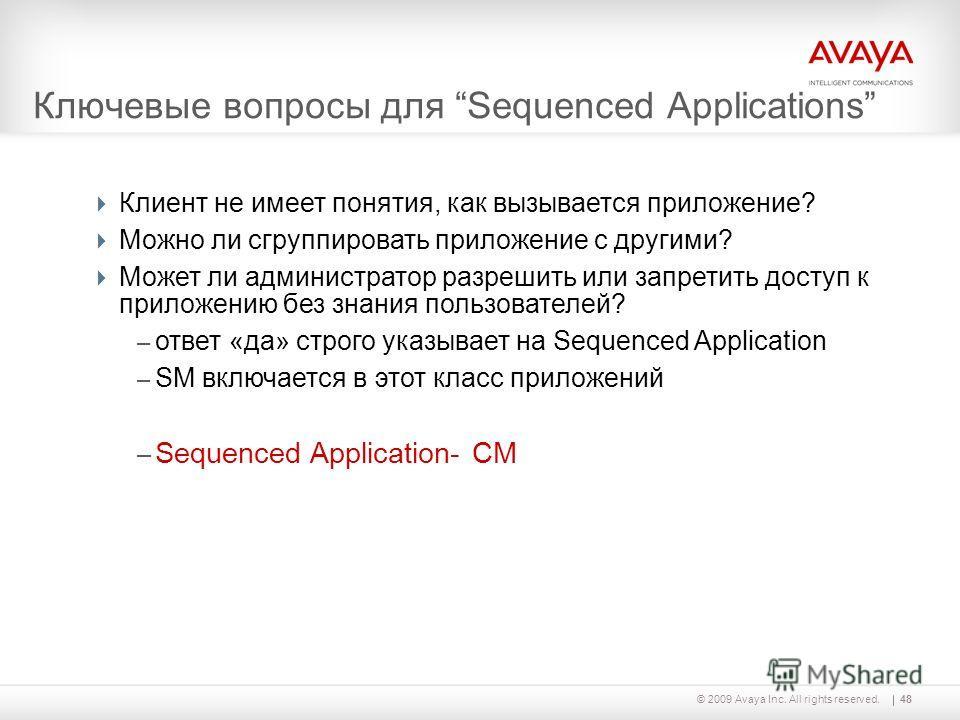 48© 2009 Avaya Inc. All rights reserved. Ключевые вопросы для Sequenced Applications Клиент не имеет понятия, как вызывается приложение? Можно ли сгруппировать приложение с другими? Может ли администратор разрешить или запретить доступ к приложению б