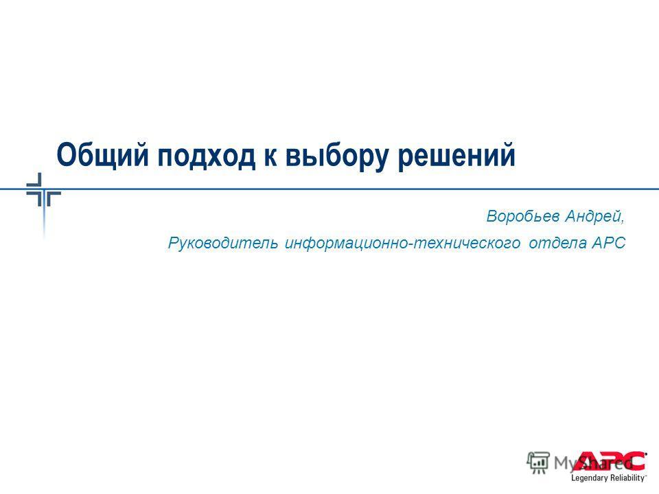 Общий подход к выбору решений Воробьев Андрей, Руководитель информационно-технического отдела АРС