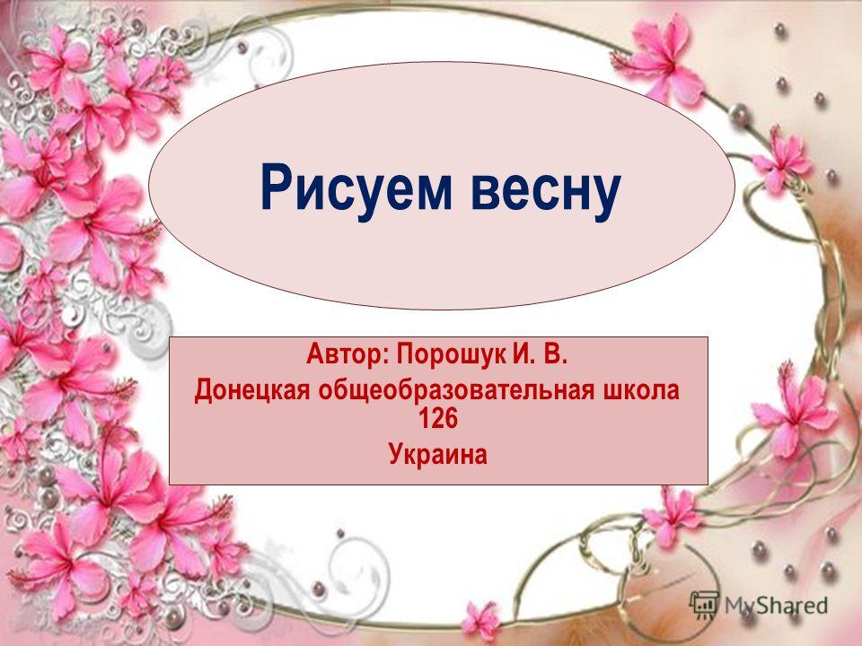 Рисуем весну Автор: Порошук И. В. Донецкая общеобразовательная школа 126 Украина