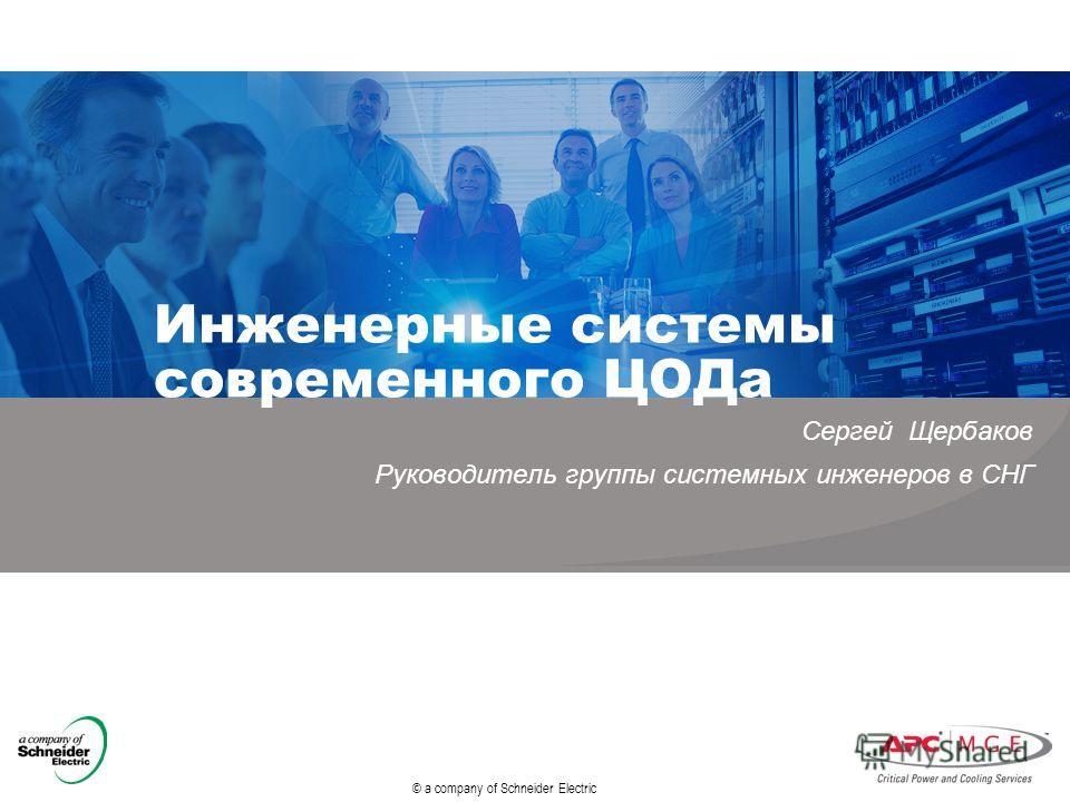 © a company of Schneider Electric Инженерные системы современного ЦОДа Сергей Щербаков Руководитель группы системных инженеров в СНГ