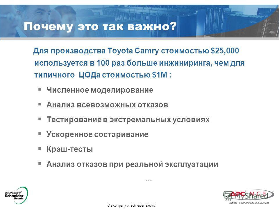 © a company of Schneider Electric Почему это так важно? Для производства Toyota Camry стоимостью $25,000 используется в 100 раз больше инжиниринга, чем для типичного ЦОДа стоимостью $1M : Численное моделирование Анализ всевозможных отказов Тестирован