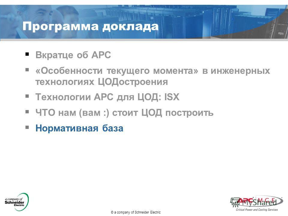 © a company of Schneider Electric Программа доклада Вкратце об АРС «Особенности текущего момента» в инженерных технологиях ЦОДостроения Технологии АРС для ЦОД: ISX ЧТО нам (вам :) стоит ЦОД построить Нормативная база