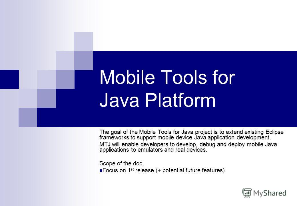 1 Mobile Tools for Java Platform The goal of the Mobile Tools for Java project is to extend existing Eclipse frameworks to support mobile device Java application development. MTJ will enable developers to develop, debug and deploy mobile Java applica