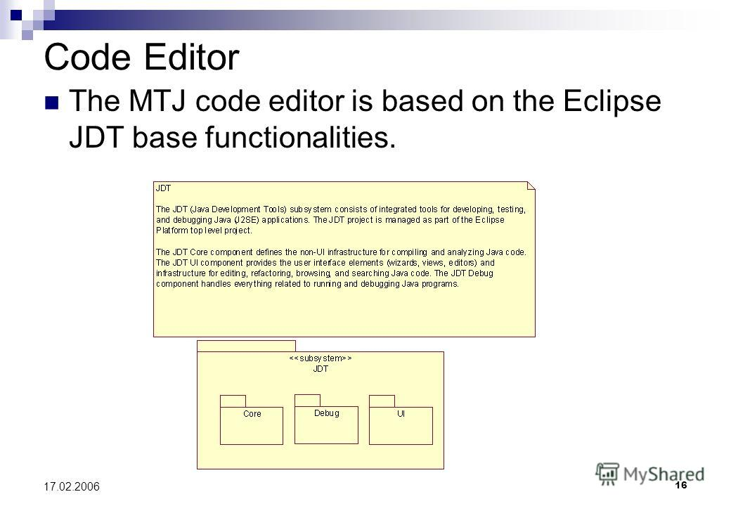 16 17.02.2006 Code Editor The MTJ code editor is based on the Eclipse JDT base functionalities.