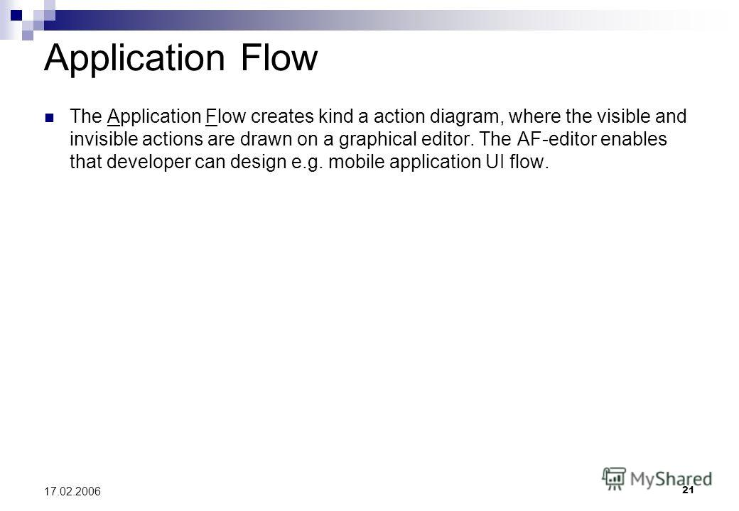 21 17.02.2006 Application Flow The Application Flow creates kind a action diagram, where the visible and invisible actions are drawn on a graphical editor. The AF-editor enables that developer can design e.g. mobile application UI flow.