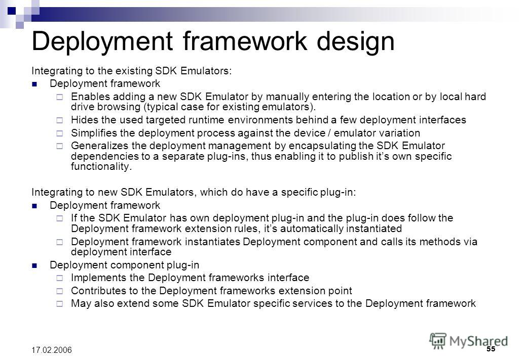 55 17.02.2006 Deployment framework design Integrating to the existing SDK Emulators: Deployment framework Enables adding a new SDK Emulator by manually entering the location or by local hard drive browsing (typical case for existing emulators). Hides