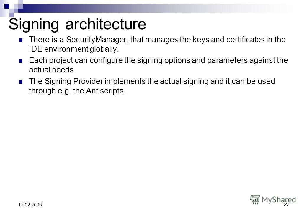 59 17.02.2006 Signing architecture There is a SecurityManager, that manages the keys and certificates in the IDE environment globally. Each project can configure the signing options and parameters against the actual needs. The Signing Provider implem