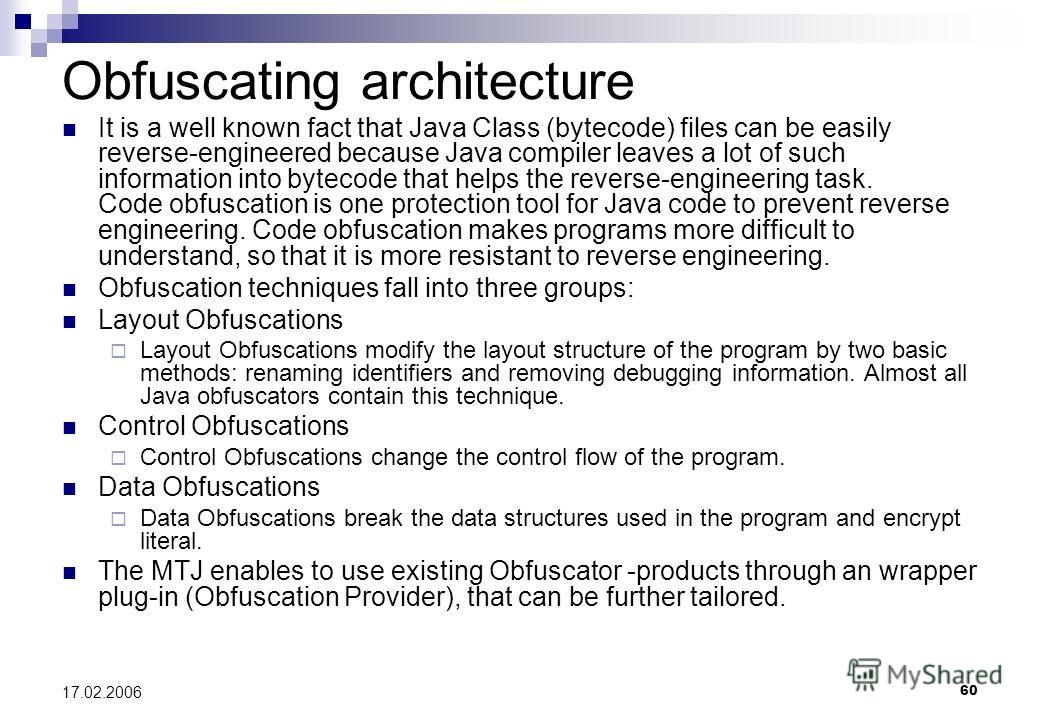 60 17.02.2006 Obfuscating architecture It is a well known fact that Java Class (bytecode) files can be easily reverse-engineered because Java compiler leaves a lot of such information into bytecode that helps the reverse-engineering task. Code obfusc
