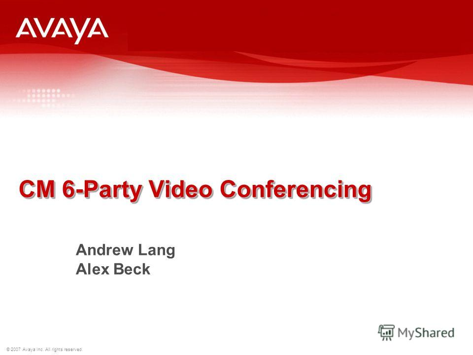 © 2007 Avaya Inc. All rights reserved. CM 6-Party Video Conferencing Andrew Lang Alex Beck