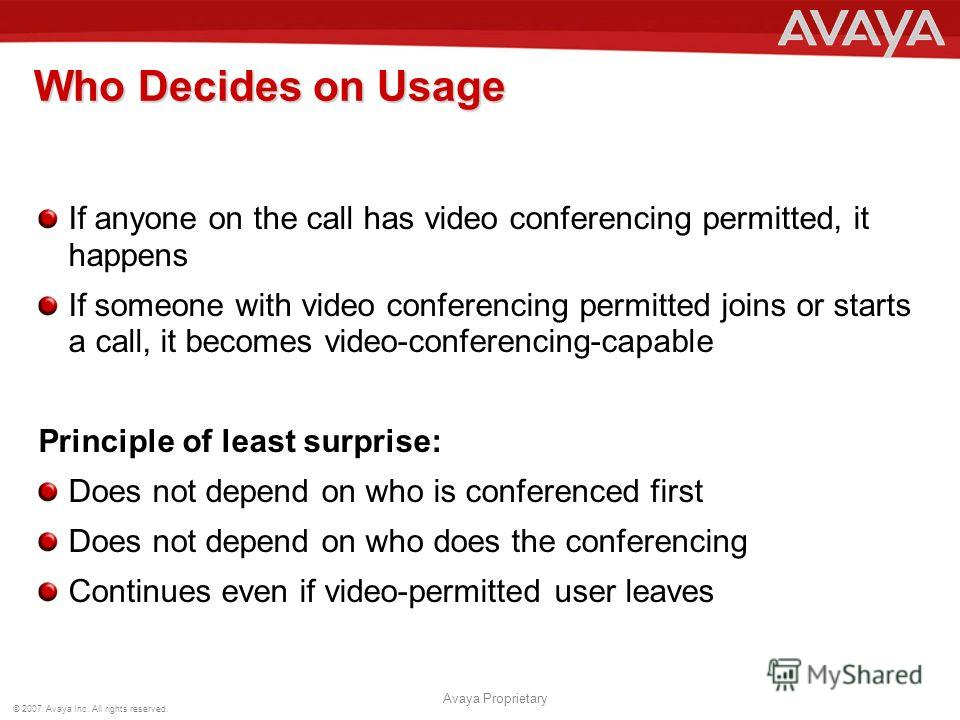© 2007 Avaya Inc. All rights reserved. Avaya Proprietary Who Decides on Usage If anyone on the call has video conferencing permitted, it happens If someone with video conferencing permitted joins or starts a call, it becomes video-conferencing-capabl