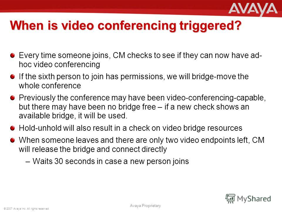 © 2007 Avaya Inc. All rights reserved. Avaya Proprietary When is video conferencing triggered? Every time someone joins, CM checks to see if they can now have ad- hoc video conferencing If the sixth person to join has permissions, we will bridge-move
