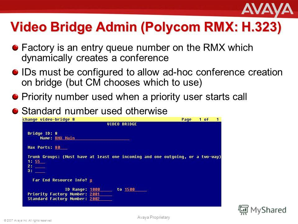 © 2007 Avaya Inc. All rights reserved. Avaya Proprietary Video Bridge Admin (Polycom RMX: H.323) Factory is an entry queue number on the RMX which dynamically creates a conference IDs must be configured to allow ad-hoc conference creation on bridge (