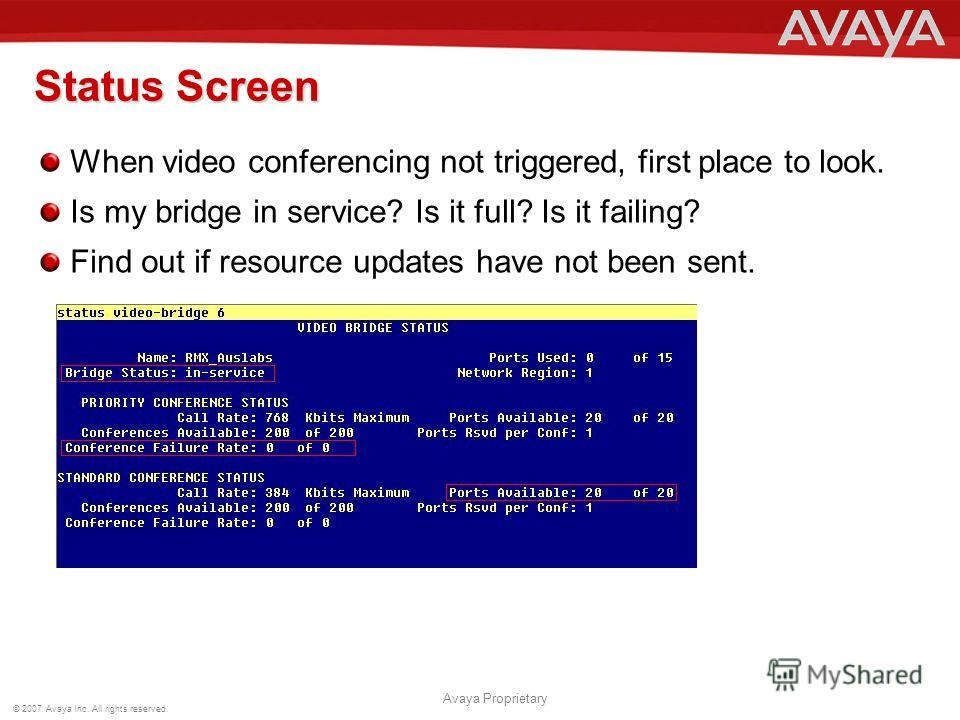 © 2007 Avaya Inc. All rights reserved. Avaya Proprietary Status Screen When video conferencing not triggered, first place to look. Is my bridge in service? Is it full? Is it failing? Find out if resource updates have not been sent.