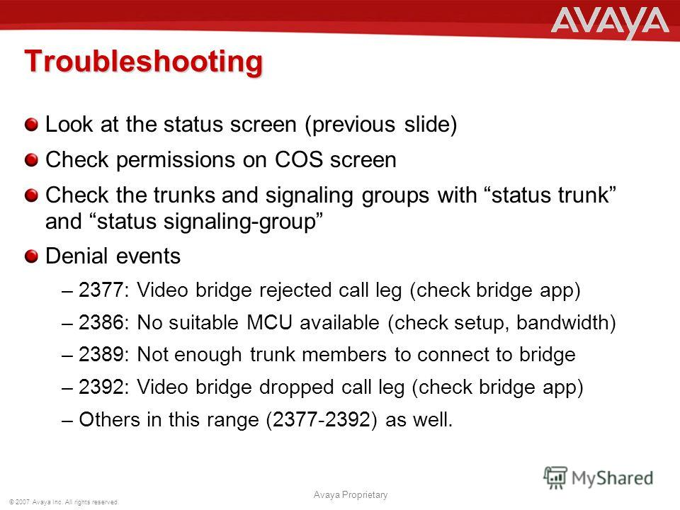 © 2007 Avaya Inc. All rights reserved. Avaya Proprietary Look at the status screen (previous slide) Check permissions on COS screen Check the trunks and signaling groups with status trunk and status signaling-group Denial events –2377: Video bridge r