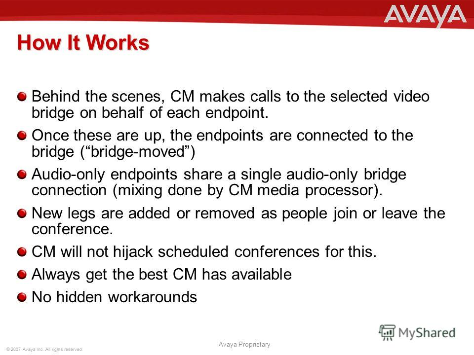 © 2007 Avaya Inc. All rights reserved. Avaya Proprietary How It Works Behind the scenes, CM makes calls to the selected video bridge on behalf of each endpoint. Once these are up, the endpoints are connected to the bridge (bridge-moved) Audio-only en