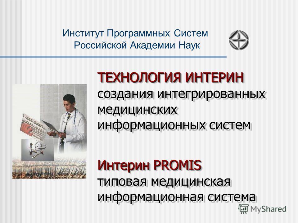 Институт Программных Систем Российской Академии Наук ТЕХНОЛОГИЯ ИНТЕРИН создания интегрированных медицинских информационных систем Интерин PROMIS типовая медицинская информационная система Интерин PROMIS типовая медицинская информационная система