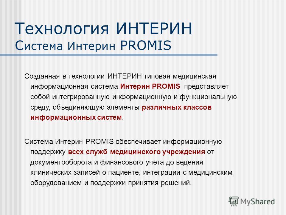 Технология ИНТЕРИН С истема Интерин PROMIS Созданная в технологии ИНТЕРИН типовая медицинская информационная система Интерин PROMIS представляет собой интегрированную информационную и функциональную среду, объединяющую элементы различных классов инфо